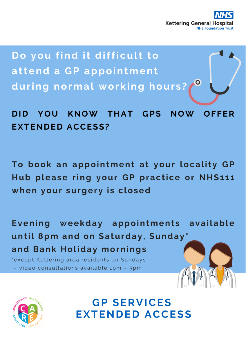 Do you find it difficult to attend a GP appointment during normal working hours? Did you know that GP's now offer extended access? To book an appointment at your local GP Hub ring your GP practice or NHS111 when your surgery is closed. Evening weekday appointments available until 8pm and on Saturday, Sunday* and Bank Holiday morning * except Kettering area residents on Sunday - video consultantions available 1-5pm.